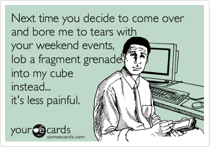 Next time you decide to come over  and bore me to tears withyour weekend events, lob a fragment grenadeinto my cubeinstead...it's less painful.
