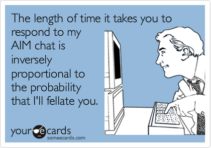 The length of time it takes you to respond to myAIM chat isinverselyproportional tothe probabilitythat I'll fellate you.