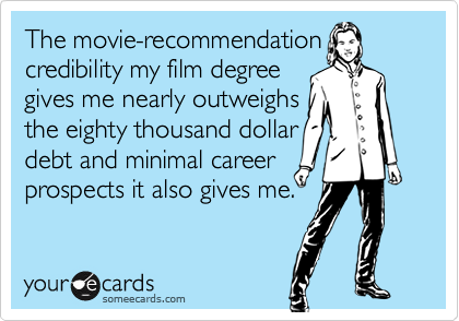 The movie-recommendationcredibility my film degreegives me nearly outweighsthe eighty thousand dollardebt and minimal careerprospects it also gives me.