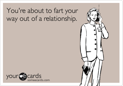 You're about to fart yourway out of a relationship.