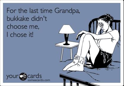 For the last time Grandpa, bukkake didn't choose me,I chose it!