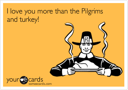 I love you more than the Pilgrims and turkey!