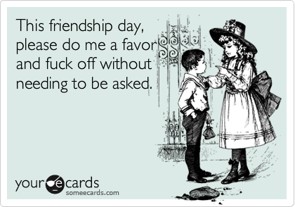 This friendship day, please do me a favor and fuck off without needing to be asked.