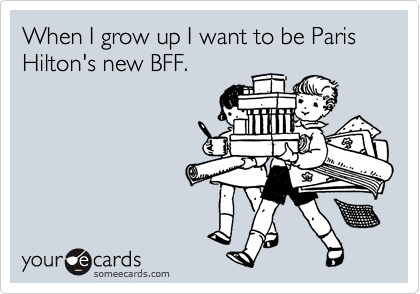When I grow up I want to be Paris Hilton's new BFF.