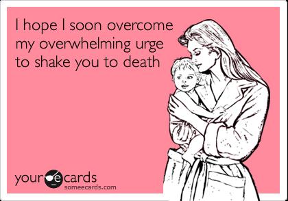 I hope I soon overcomemy overwhelming urgeto shake you to death