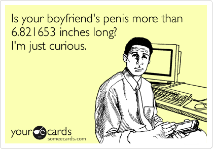 Is your boyfriend's penis more than 6.821653 inches long?