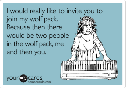 I would really like to invite you to join my wolf pack.