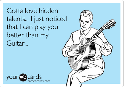 Gotta love hiddentalents... I just noticedthat I can play youbetter than myGuitar...