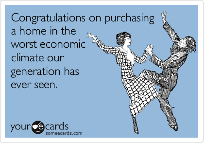Congratulations on purchasing  a home in the  worst economic climate our generation has  ever seen.