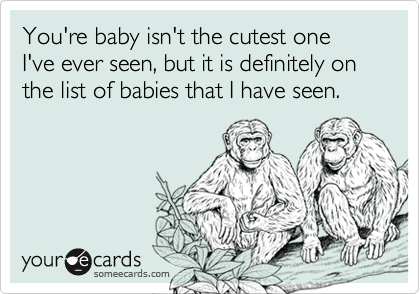 You're baby isn't the cutest one I've ever seen, but it is definitely on the list of babies that I have seen.