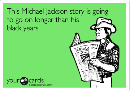 This Michael Jackson story is going to go on longer than his