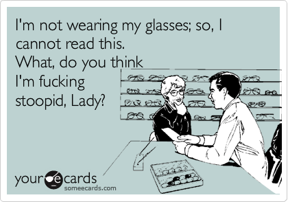 I'm not wearing my glasses; so, I  cannot read this. What, do you think  I'm fucking stoopid, Lady?