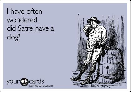 I have oftenwondered, did Satre have adog?