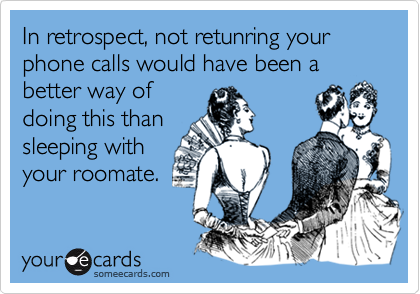 In retrospect, not retunring your phone calls would have been a better way ofdoing this thansleeping withyour roomate.