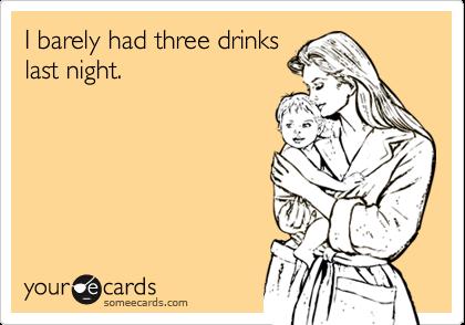 I barely had three drinkslast night.