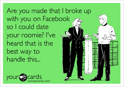 Are you made that I broke up