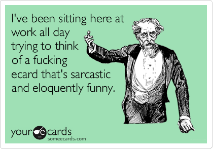 I've been sitting here atwork all daytrying to thinkof a fuckingecard that's sarcasticand eloquently funny.