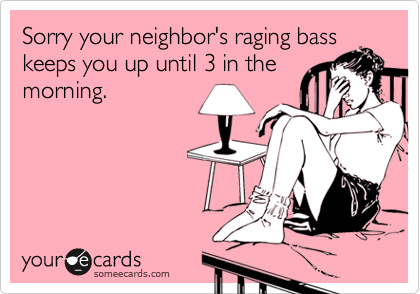Sorry your neighbor's raging basskeeps you up until 3 in themorning.