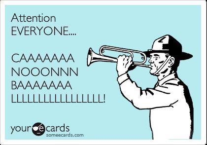 Attention EVERYONE....  CAAAAAAA NOOONNN BAAAAAAA LLLLLLLLLLLLLLLLL!