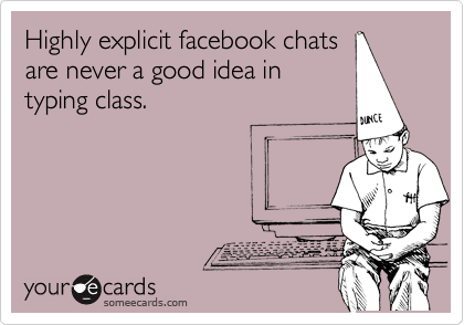 Highly explicit facebook chatsare never a good idea intyping class.