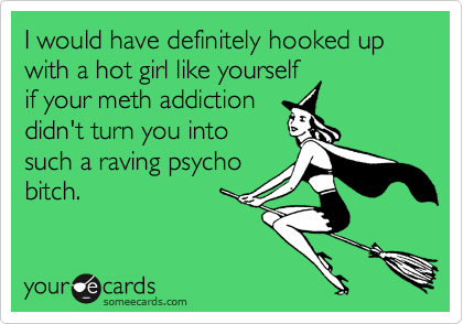 I would have definitely hooked up with a hot girl like yourself if your meth addiction didn't turn you into such a raving psycho bitch.