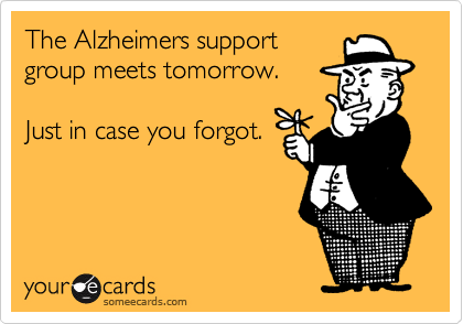 The Alzheimers supportgroup meets tomorrow.Just in case you forgot.