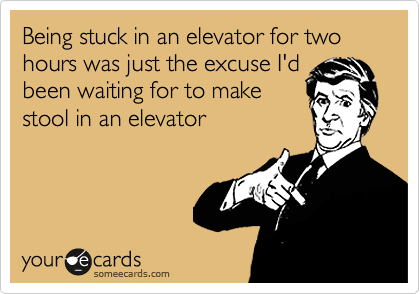Being stuck in an elevator for two hours was just the excuse I'dbeen waiting for to makestool in an elevator