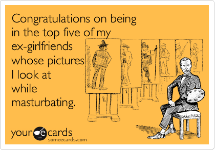 Congratulations on being  in the top five of my ex-girlfriends whose pictures I look at while masturbating.