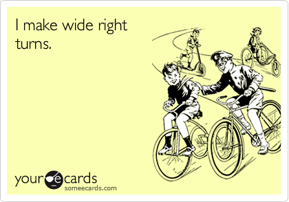I make wide rightturns.