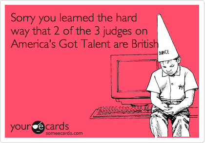 Sorry you learned the hard way that 2 of the 3 judges on America's Got Talent are British