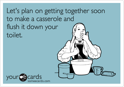 Let's plan on getting together soon to make a casserole and