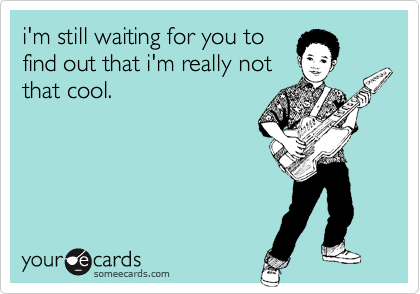 i'm still waiting for you to find out that i'm really not that cool.