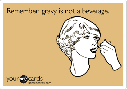 Remember, gravy is not a beverage.