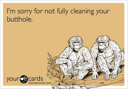 I'm sorry for not fully cleaning your butthole.
