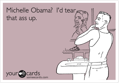 Michelle Obama?  I'd tearthat ass up.