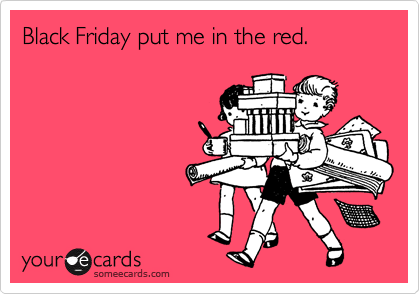 Black Friday put me in the red.