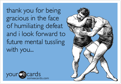 thank you for beinggracious in the faceof humiliating defeatand i look forward tofuture mental tusslingwith you...