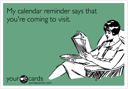 My calendar reminder says that you're coming to visit.