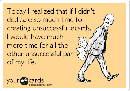 Today I realized that if I didn't dedicate so much time tocreating unsuccessful ecards, I would have muchmore time for all theother unsuccessful partsof my life.