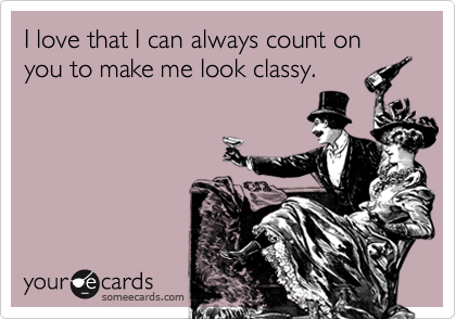 I love that I can always count on you to make me look classy.
