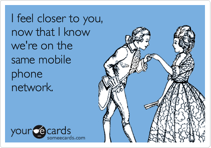 I feel closer to you, now that I know  we're on the same mobile phone network.
