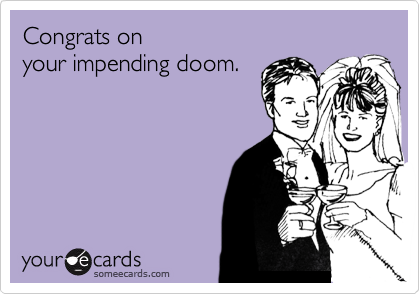 Congrats on your impending doom.