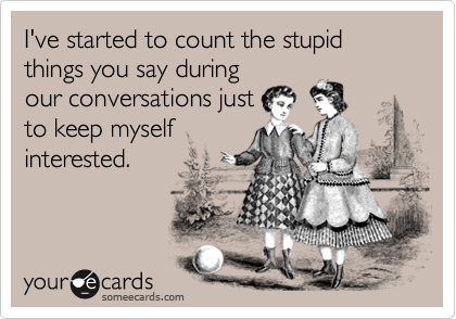 I've started to count the stupid things you say during