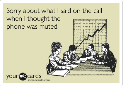 Sorry about what I said on the call when I thought the phone was muted.