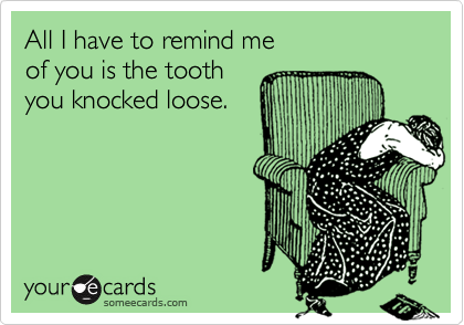 All I have to remind me of you is the tooth you knocked loose.