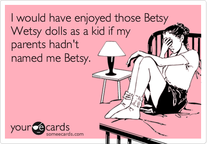 I would have enjoyed those BetsyWetsy dolls as a kid if myparents hadn'tnamed me Betsy.