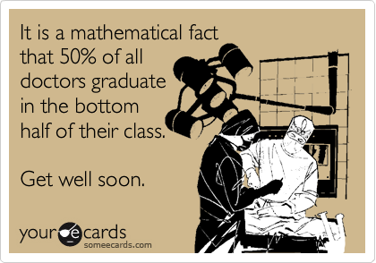 It is a mathematical fact  that 50% of all  doctors graduate in the bottom half of their class.  Get well soon.