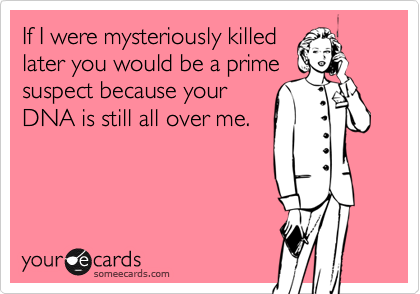 If I were mysteriously killedlater you would be a primesuspect because yourDNA is still all over me.