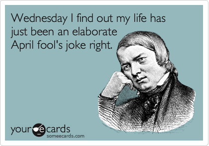 Wednesday I find out my life has just been an elaborateApril fool's joke right.