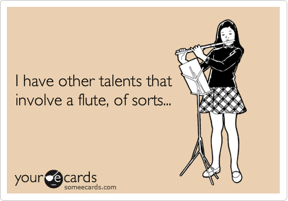I have other talents that involve a flute, of sorts...